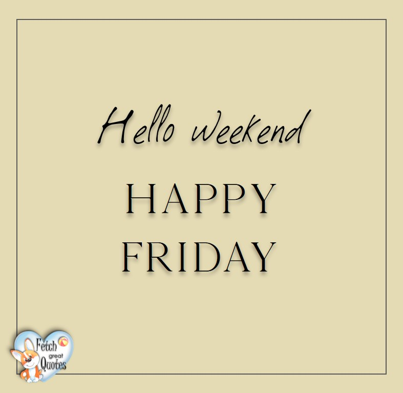 Free Friday Quotes, Happy Friday Photos, Friday photos, Fun Friday quotes, fun Friday photos, Hello weekend Happy Friday