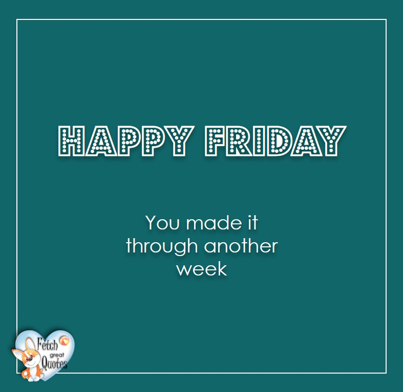 Free Friday Quotes, Happy Friday Photos, Friday photos, Fun Friday quotes, fun Friday photos, Happy Friday You made it through another week