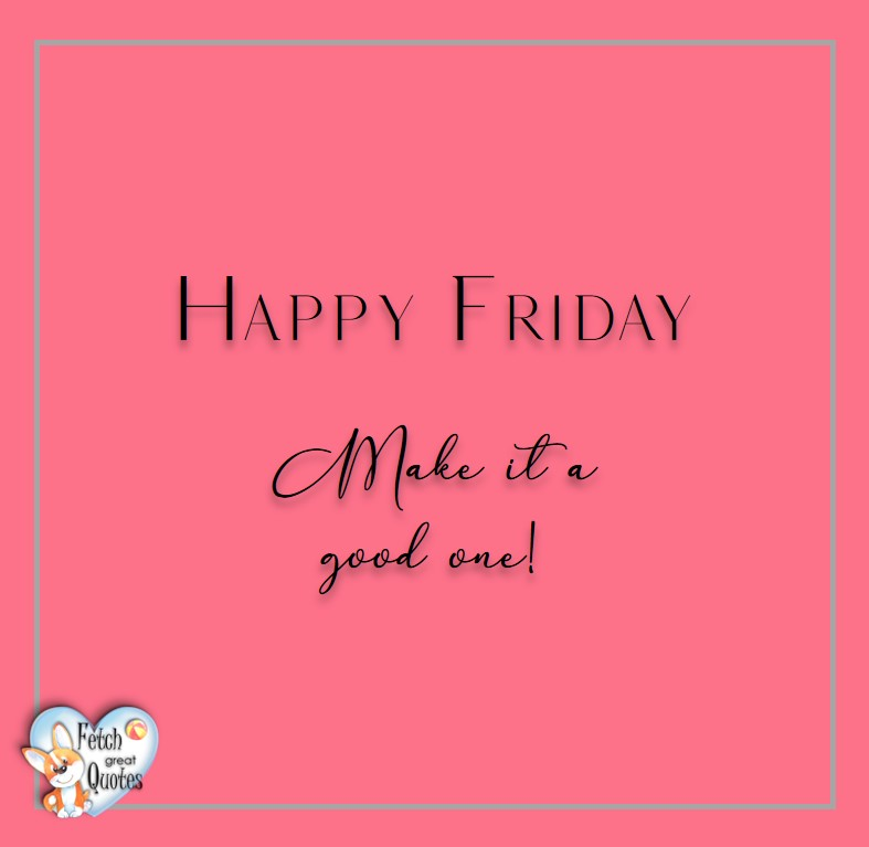 Free Friday Quotes, Happy Friday Photos, Friday photos, Fun Friday quotes, fun Friday photos, Happy Friday. Make it a good one!