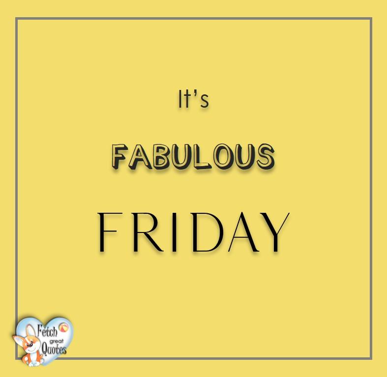 Free Friday Quotes, Happy Friday Photos, Friday photos, Fun Friday quotes, fun Friday photos, It Fabulous Friday