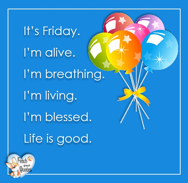 Free Friday Quotes, Happy Friday Photos, Friday photos, Fun Friday quotes, fun Friday photos, It's Friday. I'm alive, I'm breathing. I'm living. I'm blessed. Life is good.