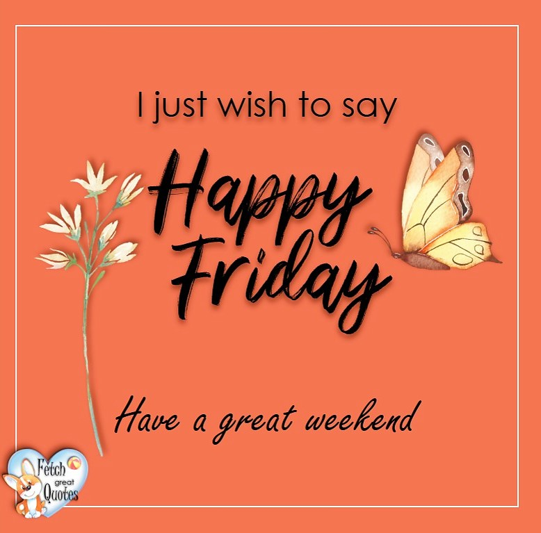 Free Friday Quotes, Happy Friday Photos, Friday photos, Fun Friday quotes, fun Friday photos, I just wish to say Happy Friday. Have a great weekend