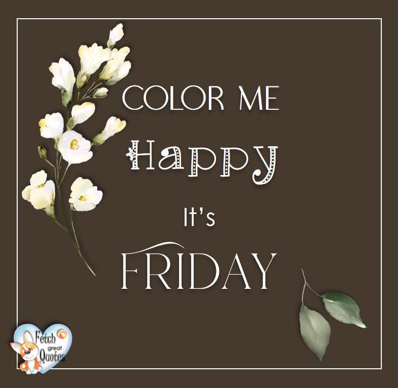Free Friday Quotes, Happy Friday Photos, Friday photos, Fun Friday quotes, fun Friday photos, Color me happy. It's Friday