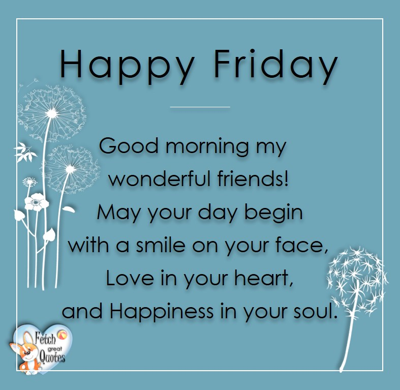 Free Friday Quotes, Happy Friday Photos, Friday photos, Fun Friday quotes, fun Friday photos, Happy Friday Good morning my wonderful Friends! May your day begin with a smile on your face, Love in your heart, and Happiness in your soul.