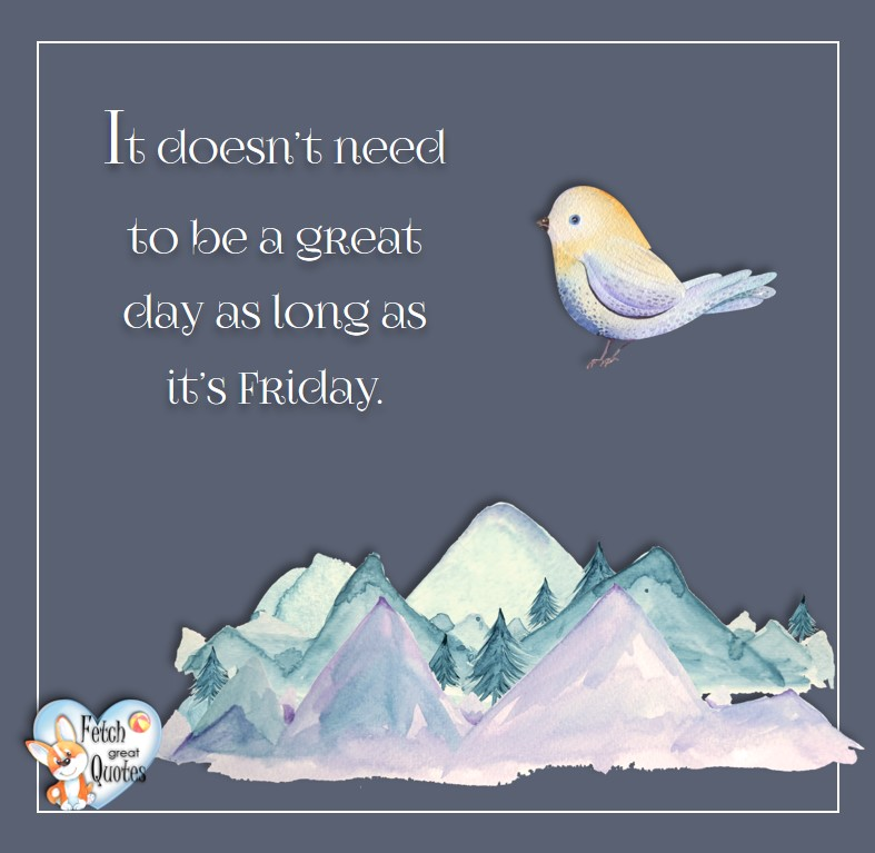 Free Friday Quotes, Happy Friday Photos, Friday photos, Fun Friday quotes, fun Friday photos, It doesn't nee to be a great day as long as it's Friday