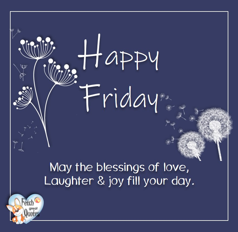 Happy Friday, May the blessings of love, Laugter & joy fill your day, Free Friday Quotes, Happy Friday Photos, Friday photos, Fun Friday quotes, fun Friday photos