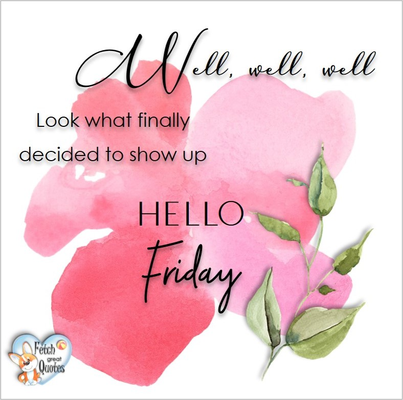 Free Friday Quotes, Happy Friday Photos, Friday photos, Fun Friday quotes, fun Friday photos, Well, well, well. Look what finally decided to show up. Hello Friday, Free Friday Quotes, Happy Friday Photos, Friday photos, Fun Friday quotes, fun Friday photos