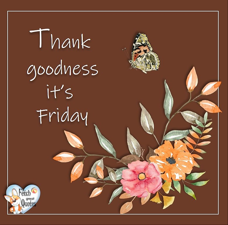 Free Friday Quotes, Happy Friday Photos, Friday photos, Fun Friday quotes, fun Friday photos, thank goodness it's Friday