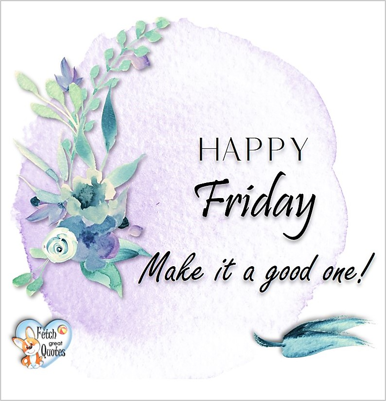 Happy Friday! Make it a good one! , Free Friday Quotes, Happy Friday Photos, Friday photos, Fun Friday quotes, fun Friday photos