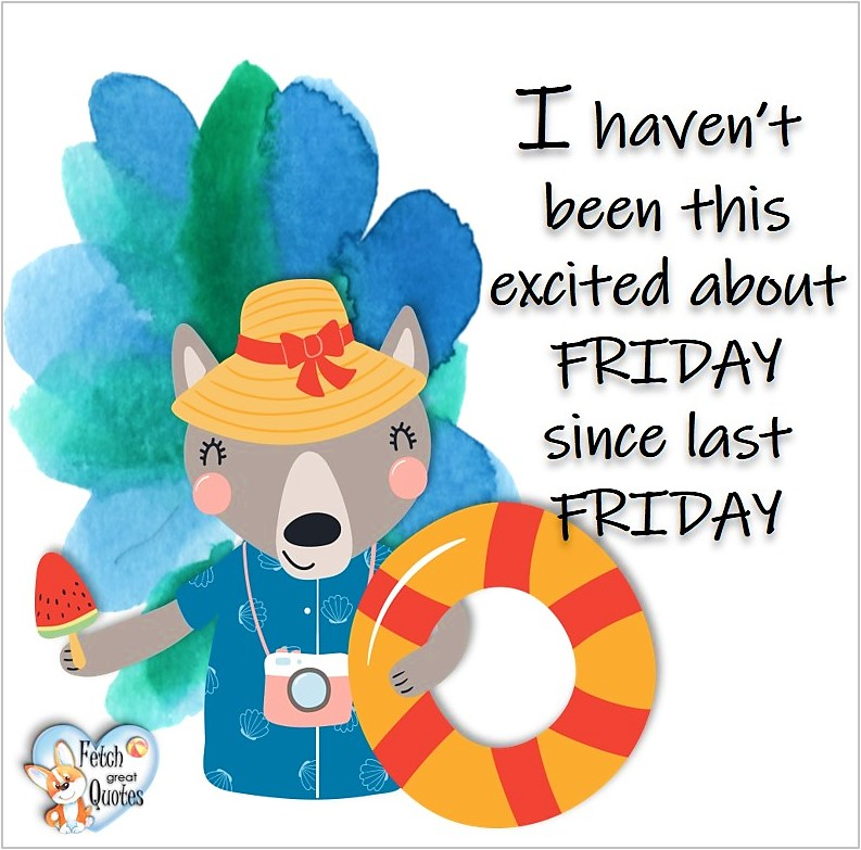 Free Friday Quotes, Happy Friday Photos, Friday photos, Fun Friday quotes, fun Friday photos, I haven't been this excited about Friday since last Friday
