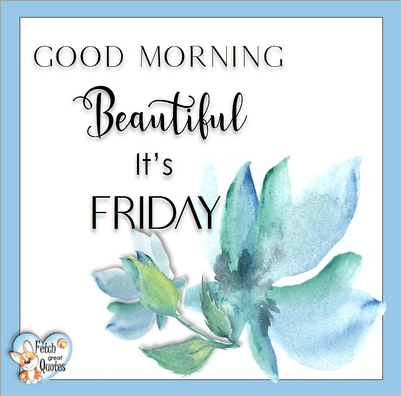 Good Morning Beautiful! It's Friday, Free Friday Quotes, Happy Friday Photos, Friday photos, Fun Friday quotes, fun Friday photos