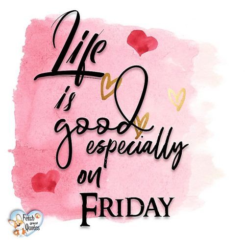Life is good especially on Friday photo, Happy Friday