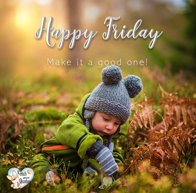 Happy Friday, Make it a good one., Happy Friday, Happy Friday photos, fun Friday, funny Friday, Friday smile, Friday fun, start the weekend, start your weekend, free happy Friday photos, Friday morning