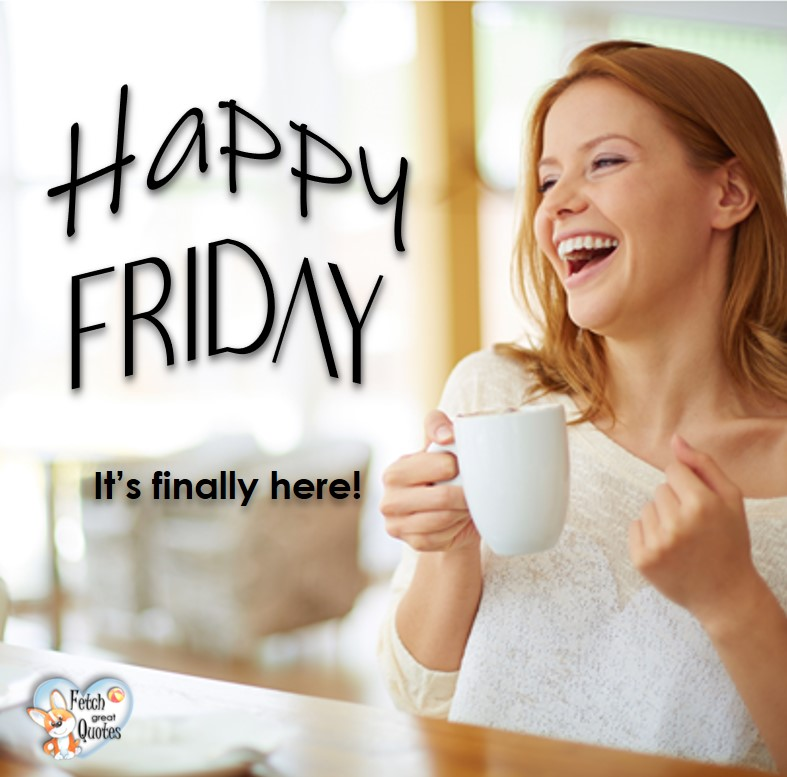 It's finally here!, Happy Friday, Happy Friday photos, fun Friday, funny Friday, Friday smile, Friday fun, start the weekend, start your weekend, free happy Friday photos, Friday morning
