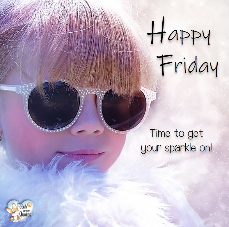 Time to get your sparkle on!, Happy Friday, Happy Friday photos, fun Friday, funny Friday, Friday smile, Friday fun, start the weekend, start your weekend, free happy Friday photos, Friday morning