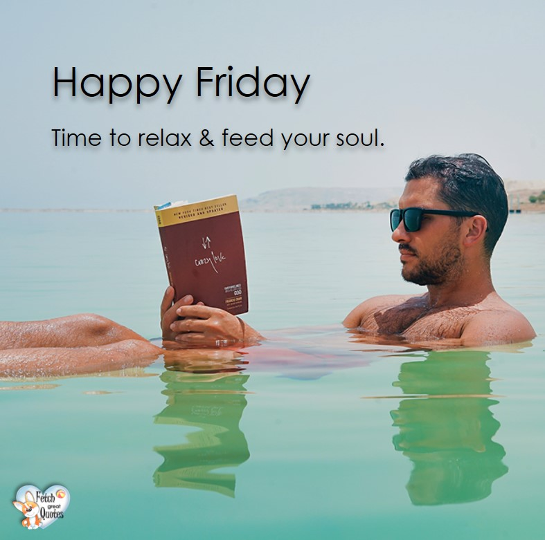 Time to relax & feed your soul., summer Firday, summer happy friday, Happy Friday, Happy Friday photos, fun Friday, funny Friday, Friday smile, Friday fun, start the weekend, start your weekend, free happy Friday photos, Friday morning