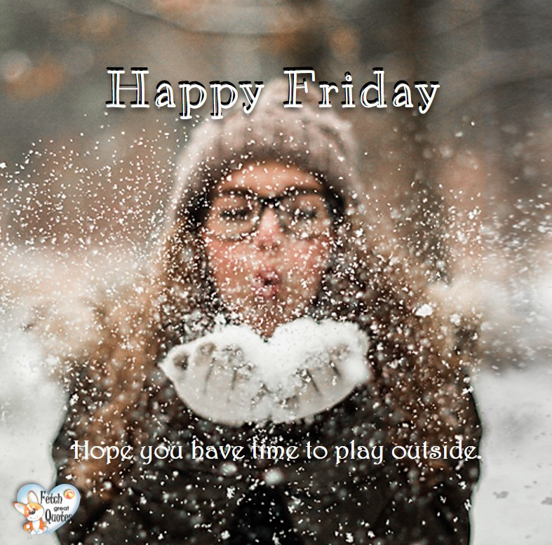 Snow happy Friday, winter happy Friday, Hope you have time to play outside, Happy Friday, Happy Friday photos, fun Friday, funny Friday, Friday smile, Friday fun, start the weekend, start your weekend, free happy Friday photos, Friday morning