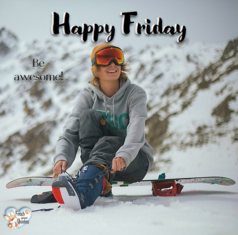 Ski Happy Friday, snow happy Friday, winter Happy Friday, Be awesome!, Happy Friday, Happy Friday photos, fun Friday, funny Friday, Friday smile, Friday fun, start the weekend, start your weekend, free happy Friday photos, Friday morning