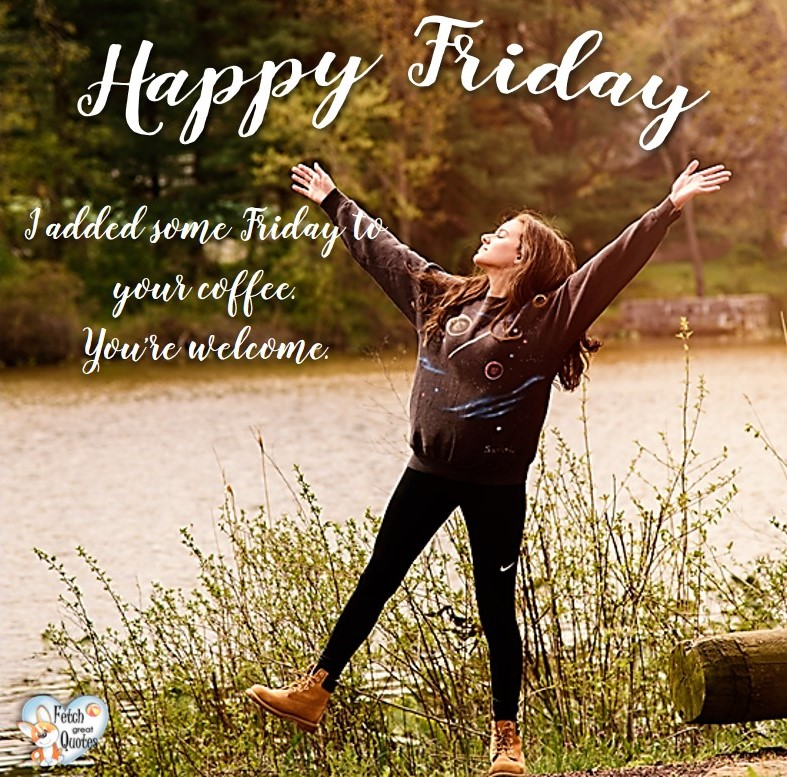 I added some Friday to your coffee. You're welcome, Happy Friday, Happy Friday photos, fun Friday, funny Friday, Friday smile, Friday fun, start the weekend, start your weekend, free happy Friday photos, Friday morning