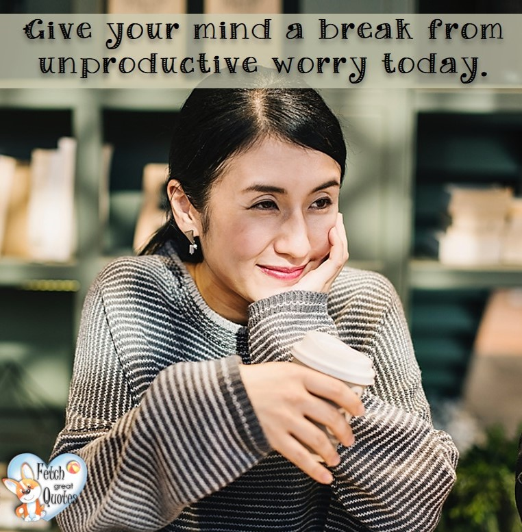 give your mind a break from unproductive worry today., healthy lifestyle photos, healthy mindset, healthy living quotes, healthy eating, healthy choices, face life's challenges, Life Coach, Diet coach, physical trainer, Fitness Coach, wellness business, healthy living photos