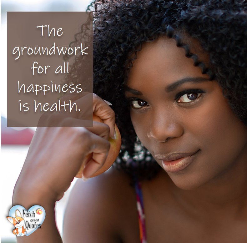 The groundwork for all happiness is health., healthy lifestyle photos, healthy mindset, healthy living quotes, healthy eating, healthy choices, face life's challenges, Life Coach, Diet coach, physical trainer, Fitness Coach, wellness business, healthy living photos, pretty black woman, black girl
