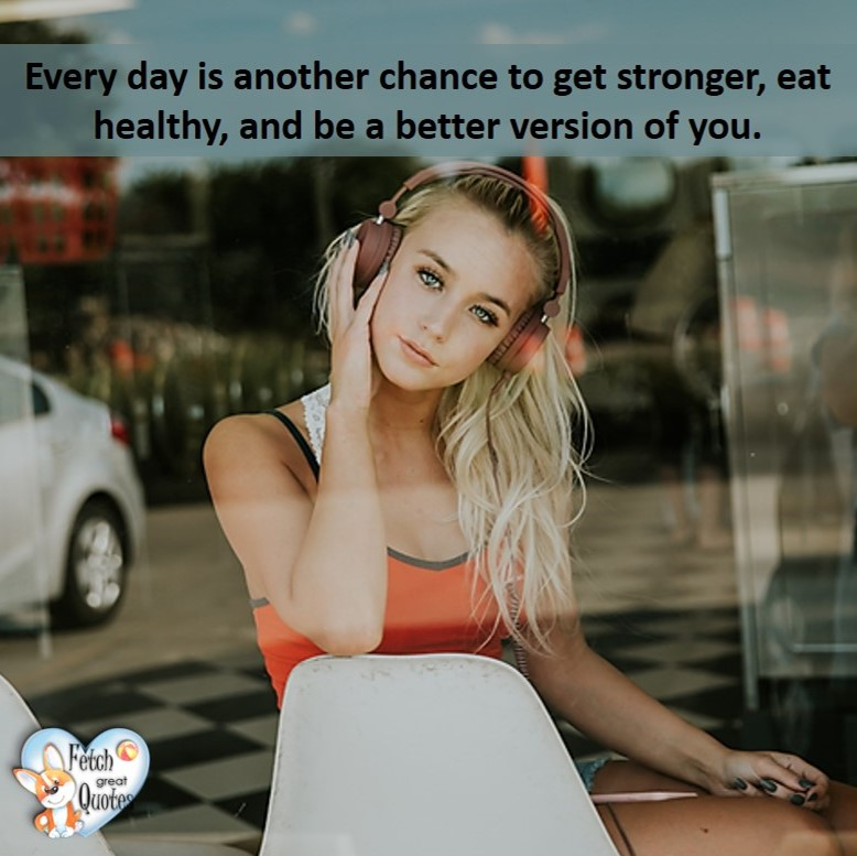 Every day is another chance to get stronger, eat healthy, and be a better version of you., healthy lifestyle photos, healthy mindset, healthy living quotes, healthy eating, healthy choices, face life's challenges, Life Coach, Diet coach, physical trainer, Fitness Coach, wellness business, healthy living photos