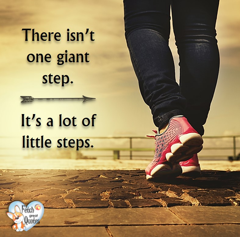 There isn't one giant step. It's a lot of little steps., healthy lifestyle photos, healthy mindset, healthy living quotes, healthy eating, healthy choices, face life's challenges, Life Coach, Diet coach, physical trainer, Fitness Coach, wellness business, healthy living photos