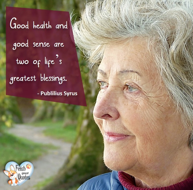 Good health and good sense are two of life's greatest blessings. -Publilius Syrus, healthy lifestyle photos, healthy mindset, healthy living quotes, healthy eating, healthy choices, face life's challenges, Life Coach, Diet coach, physical trainer, Fitness Coach, wellness business, healthy living photos