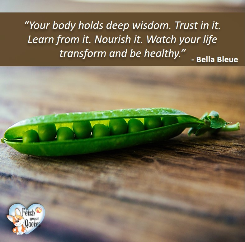 Your body holds deep wisdom. Trust in it. Learn from it. Nourish it. Watch your life transform and be healthy. - Bella Bleue, healthy lifestyle photos, healthy mindset, healthy living quotes, healthy eating, healthy choices, face life's challenges, Life Coach, Diet coach, physical trainer, Fitness Coach, wellness business, healthy living photos