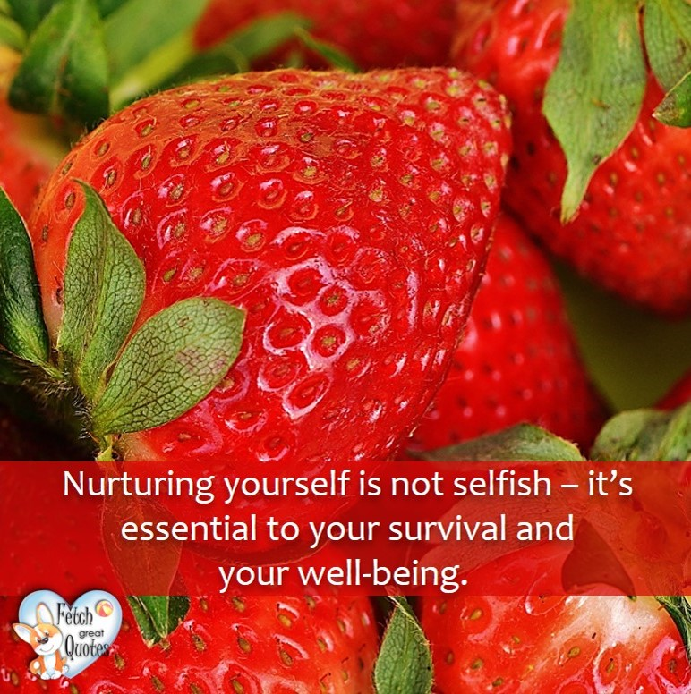 Nurturing yourself is not selfish - it's essential to your survival and wll-being., healthy lifestyle photos, healthy mindset, healthy living quotes, healthy eating, healthy choices, face life's challenges, Life Coach, Diet coach, physical trainer, Fitness Coach, wellness business, healthy living photos
