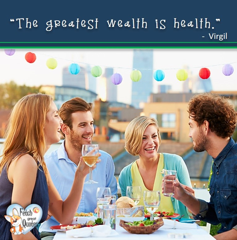 The greatest wealth is health. - Virgil, healthy lifestyle photos, healthy mindset, healthy living quotes, healthy eating, healthy choices, face life's challenges, Life Coach, Diet coach, physical trainer, Fitness Coach, wellness business, healthy living photos