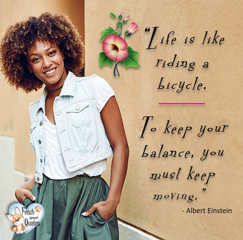 Life is like riding a bicycle. To keep your balance you must keep moving. - Albert Einstein, healthy lifestyle photos, healthy mindset, healthy living quotes, healthy eating, healthy choices, face life's challenges, Life Coach, Diet coach, physical trainer, Fitness Coach, wellness business, healthy living photos