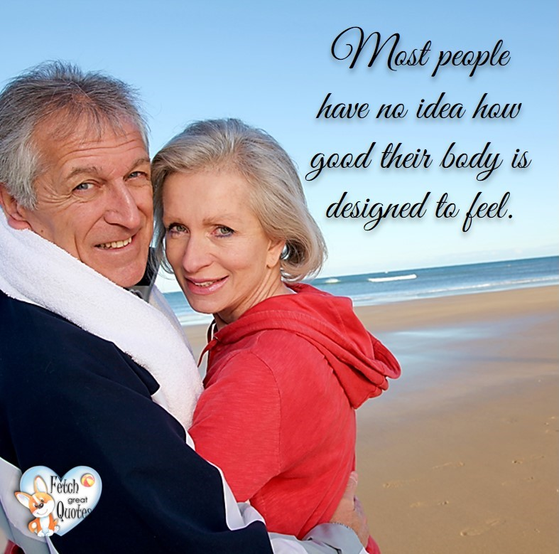 mature people, mature couple, Most people have no idea how good their body is designed to feel., healthy lifestyle photos, healthy mindset, healthy living quotes, healthy eating, healthy choices, face life's challenges, Life Coach, Diet coach, physical trainer, Fitness Coach, wellness business, healthy living photos