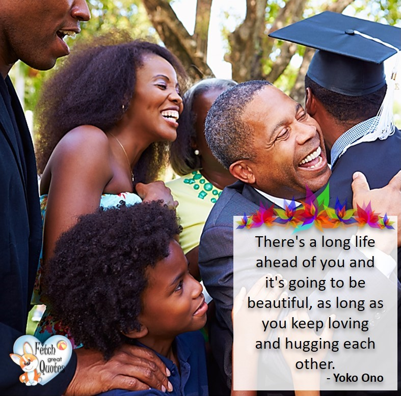 Black family, There's a long life ahead of you and it's going to be beautiful, as long as you keep loving and hugging each other. - Yoko Ono, Black graduation, healthy lifestyle photos, healthy mindset, healthy living quotes, healthy eating, healthy choices, face life's challenges, Life Coach, Diet coach, physical trainer, Fitness Coach, wellness business, healthy living photos