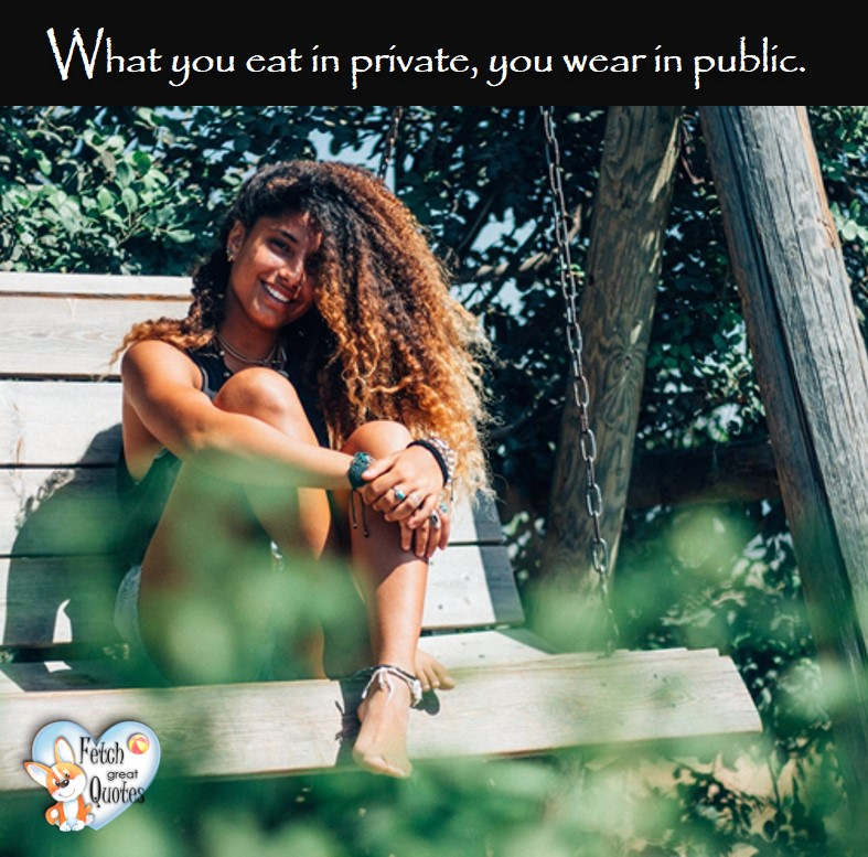 What you eat in private, you wear in public. , healthy lifestyle photos, healthy mindset, healthy living quotes, healthy eating, healthy choices, face life's challenges, Life Coach, Diet coach, physical trainer, Fitness Coach, wellness business, healthy living photos
