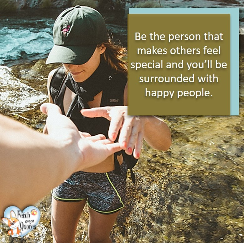 Be the person that makes others feel special and you'll be surrounded with happy people., healthy lifestyle photos, healthy mindset, healthy living quotes, healthy eating, healthy choices, face life's challenges, Life Coach, Diet coach, physical trainer, Fitness Coach, wellness business, healthy living photos