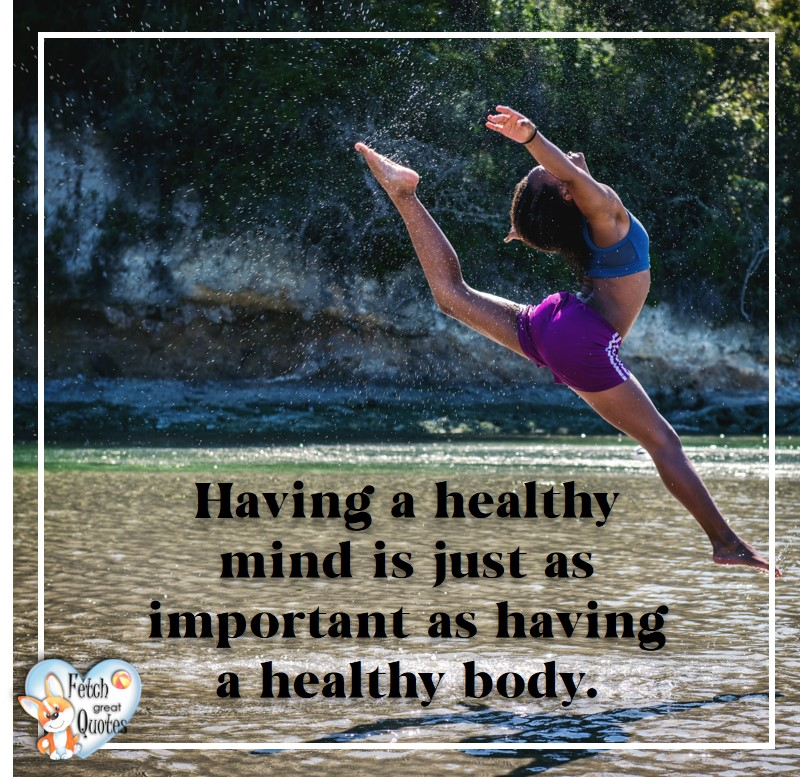 Having a healthy mind is just as important as having a healthy body. , healthy lifestyle photos, healthy mindset, healthy living quotes, healthy eating, healthy choices, face life's challenges, Life Coach, Diet coach, physical trainer, Fitness Coach, wellness business, healthy living photos