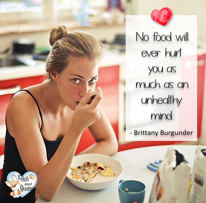 No food will ever hurt you as much as an unhealthy mind. - Brittany Burgunder, healthy lifestyle photos, healthy mindset, healthy living quotes, healthy eating, healthy choices, face life's challenges, Life Coach, Diet coach, physical trainer, Fitness Coach, wellness business, healthy living photos