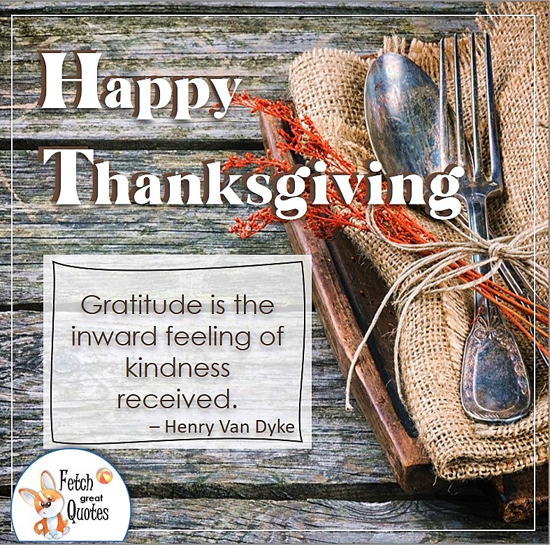 Gratitude is the inward feeling of kindness received. - Henry Van Dyke, talking turkey, celebrate giving thanks, , gratitude, abundance in our lives, happy Thanksgiving, give thanks, beautiful Happy Thanksgiving photos, Happy Thanksgiving, heartwarming Thanksgiving photos