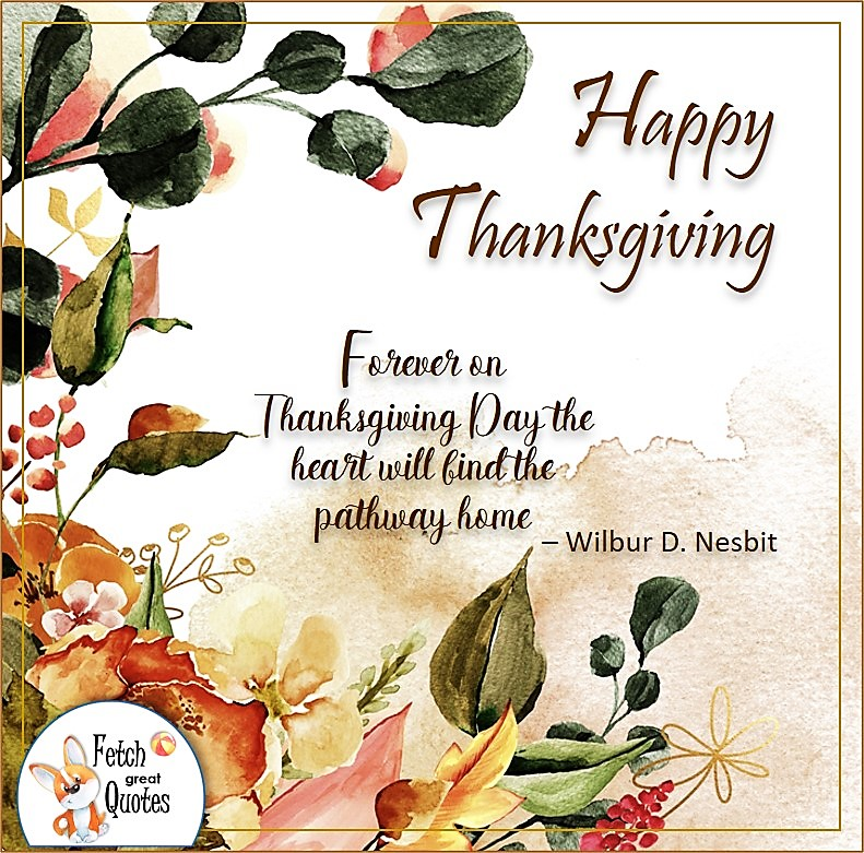 Forever on Thanksgiving Day the heart will find the pathway home. -Wilbur D. Nesbit, talking turkey, celebrate giving thanks, , gratitude, abundance in our lives, happy Thanksgiving, give thanks, beautiful Happy Thanksgiving photos, Happy Thanksgiving, heartwarming Thanksgiving photos