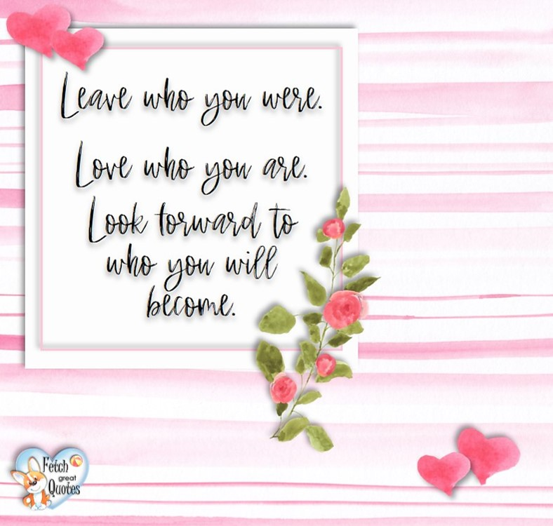 Leave who you were. Love who you are. Look toward to who you will become, Happy Valentine's Day, Valentine's Day, Valentine greetings, holiday greetings, Valentine's day wishes, cute Valentine's Day photos