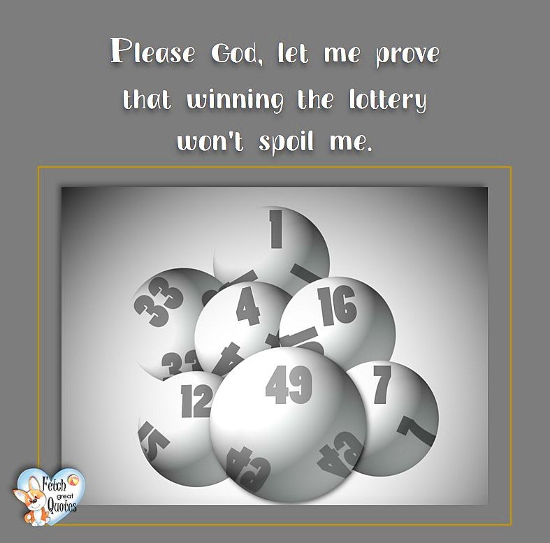 Please God, let me prove that winning the lottery won't spoil me. , Humorous Money and Finance quotes, funny money quotes, funny quotes about money, Money quotes, Favorite Money and finance quotes, financial wisdom, how to talk about financial advice, motivational money quotes, inspire investing and saving, change attitudes towards money, interest in personal finance, financial advice, Favorite Money and finance quotes, financial wisdom, motivational money quotes, Investment Managers, Financial advisors, Insurance Brokers, Credit Coaches