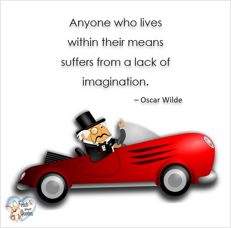 Anyone who lives within their means suffers from lack of imagination. -Oscar Wilde, Humorous Money and Finance quotes, funny money quotes, funny quotes about money, Money quotes, Favorite Money and finance quotes, financial wisdom, how to talk about financial advice, motivational money quotes, inspire investing and saving, change attitudes towards money, interest in personal finance, financial advice, Favorite Money and finance quotes, financial wisdom, motivational money quotes, Investment Managers, Financial advisors, Insurance Brokers, Credit Coaches