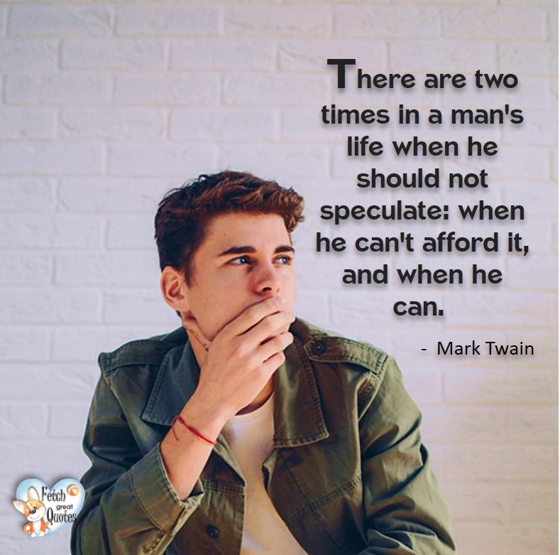There are two times in a man's life when he should not speculate: when he can't afford it, and when he can. - Mark Twain, Humorous Money and Finance quotes, funny money quotes, funny quotes about money, Money quotes, Favorite Money and finance quotes, financial wisdom, how to talk about financial advice, motivational money quotes, inspire investing and saving, change attitudes towards money, interest in personal finance, financial advice, Favorite Money and finance quotes, financial wisdom, motivational money quotes, Investment Managers, Financial advisors, Insurance Brokers, Credit Coaches