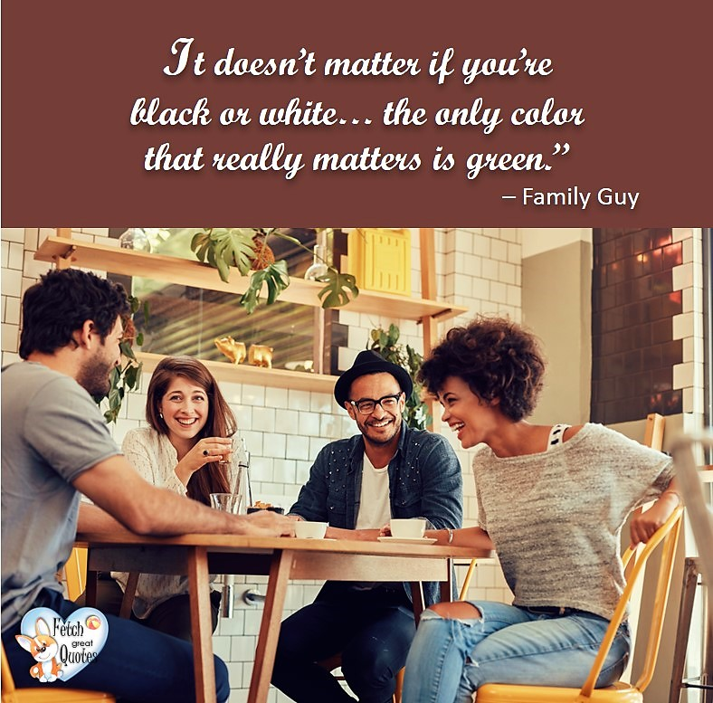It doesn't matter if you're black or white ... the only color that really matters is green. - Family Guy, Humorous Money and Finance quotes, funny money quotes, funny quotes about money, Money quotes, Favorite Money and finance quotes, financial wisdom, how to talk about financial advice, motivational money quotes, inspire investing and saving, change attitudes towards money, interest in personal finance, financial advice, Favorite Money and finance quotes, financial wisdom, motivational money quotes, Investment Managers, Financial advisors, Insurance Brokers, Credit Coaches