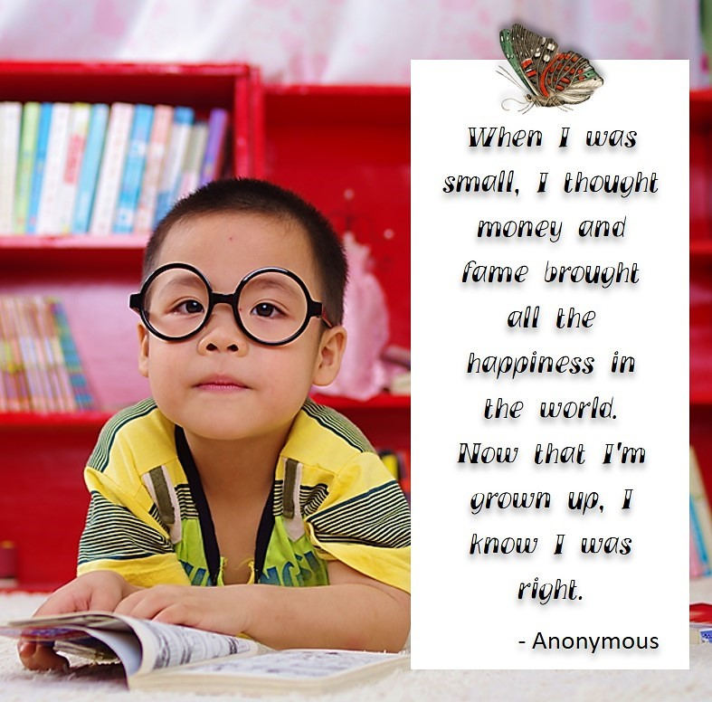 When I was small, I thought money and fame brought all the happiness in the world. Now that i'm grown up, I know I was right. - Anonymous, Humorous Money and Finance quotes, funny money quotes, funny quotes about money, Money quotes, Favorite Money and finance quotes, financial wisdom, how to talk about financial advice, motivational money quotes, inspire investing and saving, change attitudes towards money, interest in personal finance, financial advice, Favorite Money and finance quotes, financial wisdom, motivational money quotes, Investment Managers, Financial advisors, Insurance Brokers, Credit Coaches