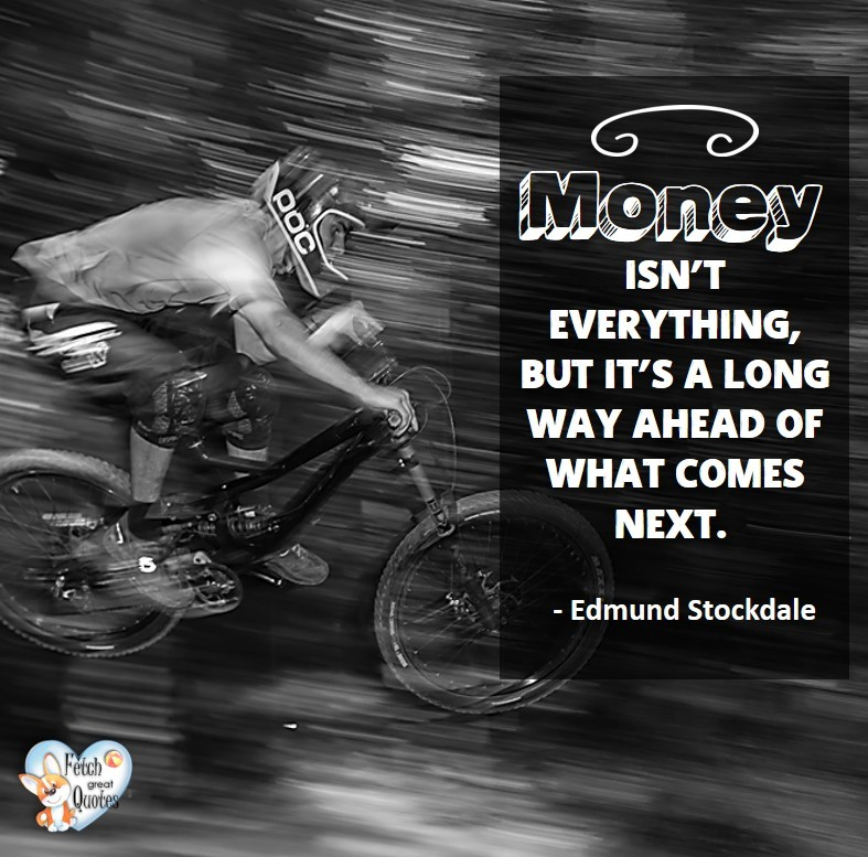 Money isn't everything, but it's a long way ahead of what comes next. - Edmund Stockdale, Humorous Money and Finance quotes, funny money quotes, funny quotes about money, Money quotes, Favorite Money and finance quotes, financial wisdom, how to talk about financial advice, motivational money quotes, inspire investing and saving, change attitudes towards money, interest in personal finance, financial advice, Favorite Money and finance quotes, financial wisdom, motivational money quotes, Investment Managers, Financial advisors, Insurance Brokers, Credit Coaches