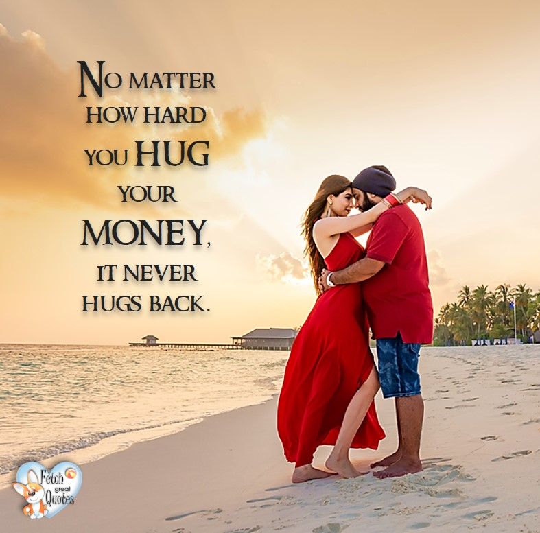 No matter how hard you hug your money, it never hugs you back. , Humorous Money and Finance quotes, funny money quotes, funny quotes about money, Money quotes, Favorite Money and finance quotes, financial wisdom, how to talk about financial advice, motivational money quotes, inspire investing and saving, change attitudes towards money, interest in personal finance, financial advice, Favorite Money and finance quotes, financial wisdom, motivational money quotes, Investment Managers, Financial advisors, Insurance Brokers, Credit Coaches