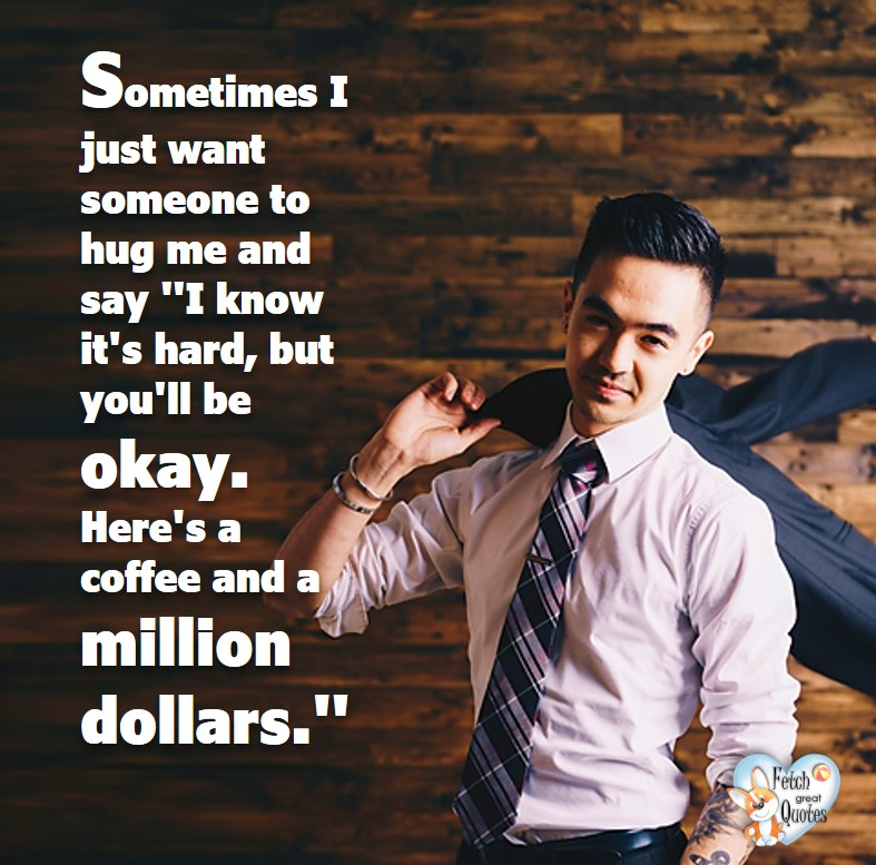 "Sometimes I just want someone to hug me and say, ""I know it's hard, but you'll be OK. Here's a coffee and a million dollars. "", Humorous Money and Finance quotes, funny money quotes, funny quotes about money, Money quotes, Favorite Money and finance quotes, financial wisdom, how to talk about financial advice, motivational money quotes, inspire investing and saving, change attitudes towards money, interest in personal finance, financial advice, Favorite Money and finance quotes, financial wisdom, motivational money quotes, Investment Managers, Financial advisors, Insurance Brokers, Credit Coaches"