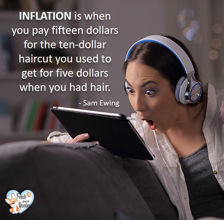 Inflation is when you pay fifteen dollars for the ten-dollar haircut you used to get for five dollars when you had hair. - Sam Ewing, Humorous Money and Finance quotes, funny money quotes, funny quotes about money, Money quotes, Favorite Money and finance quotes, financial wisdom, how to talk about financial advice, motivational money quotes, inspire investing and saving, change attitudes towards money, interest in personal finance, financial advice, Favorite Money and finance quotes, financial wisdom, motivational money quotes, Investment Managers, Financial advisors, Insurance Brokers, Credit Coaches